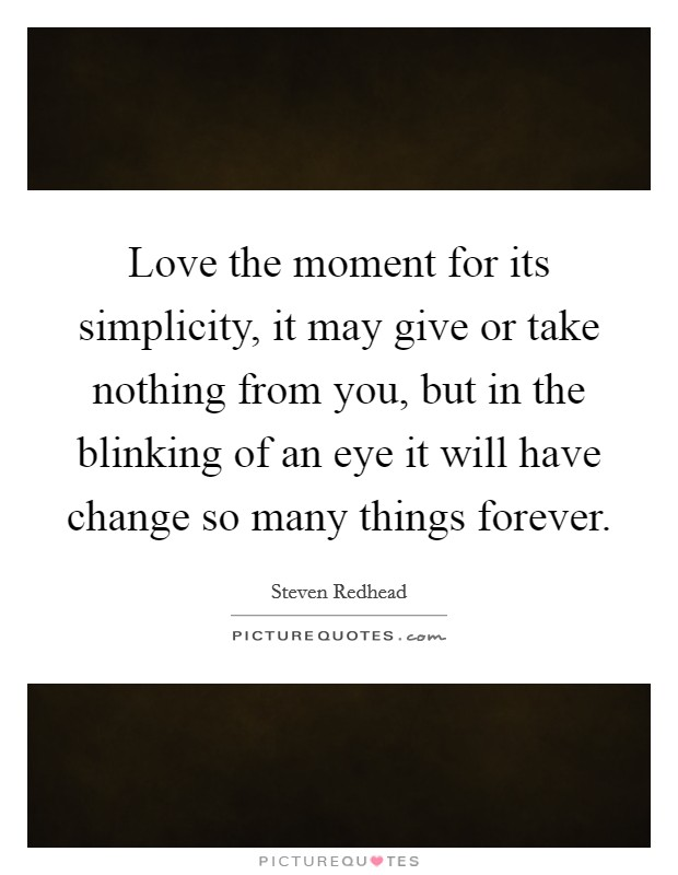 Love the moment for its simplicity, it may give or take nothing from you, but in the blinking of an eye it will have change so many things forever. Picture Quote #1