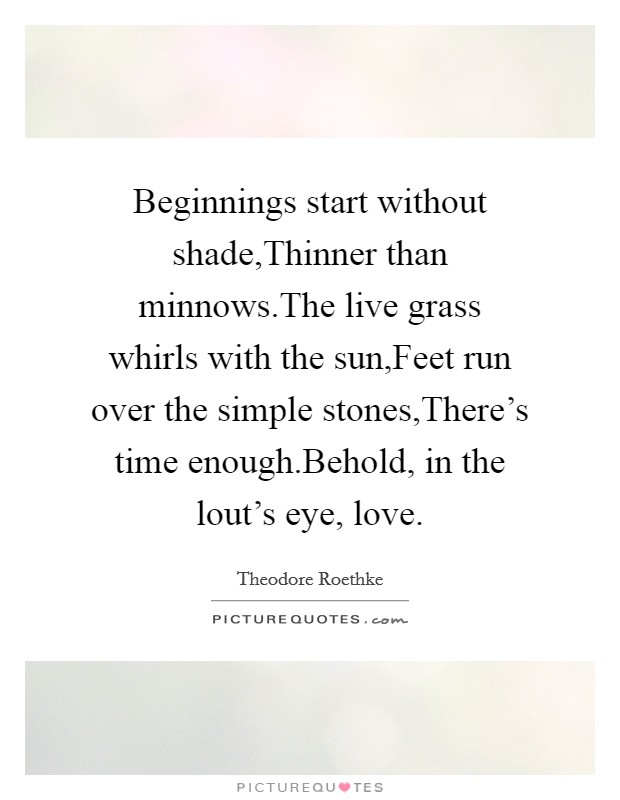 Beginnings start without shade,Thinner than minnows.The live grass whirls with the sun,Feet run over the simple stones,There's time enough.Behold, in the lout's eye, love Picture Quote #1
