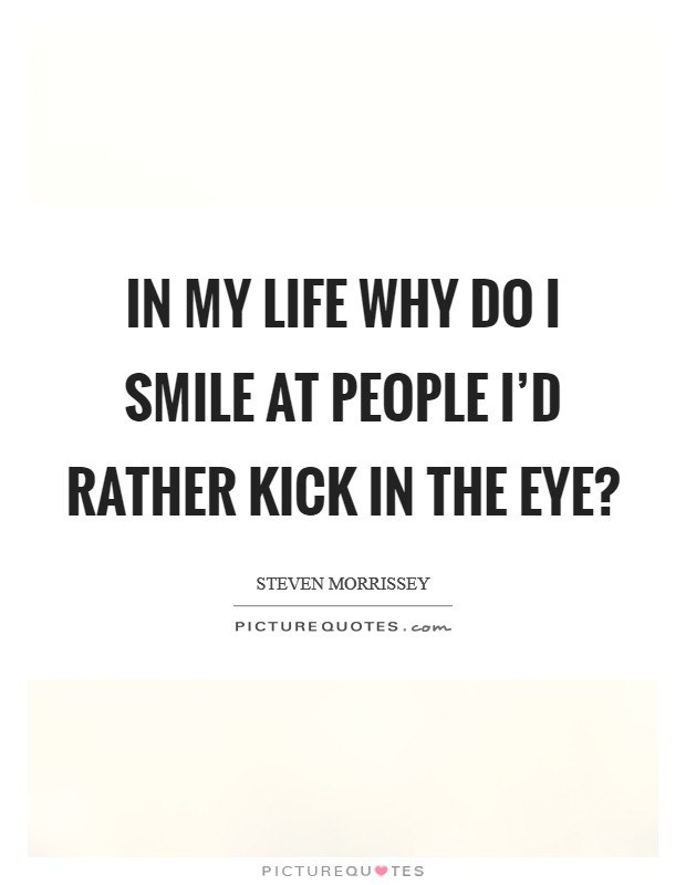 In my life why do I smile at people I'd rather kick in the eye? Picture Quote #1