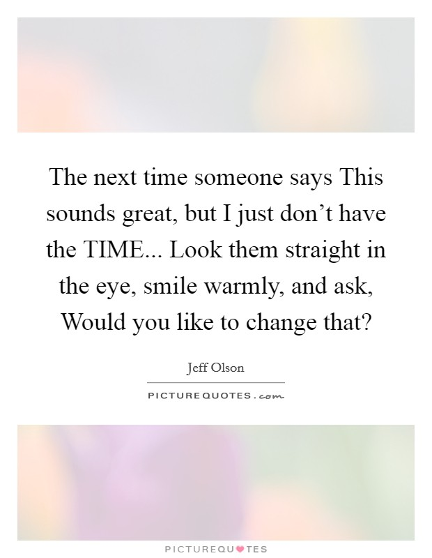The next time someone says This sounds great, but I just don't have the TIME... Look them straight in the eye, smile warmly, and ask, Would you like to change that? Picture Quote #1
