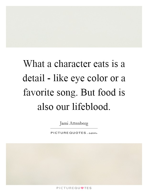 What a character eats is a detail - like eye color or a favorite song. But food is also our lifeblood Picture Quote #1