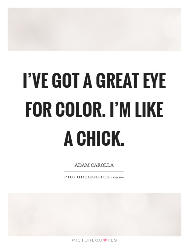 I've got a great eye for color. I'm like a chick Picture Quote #1