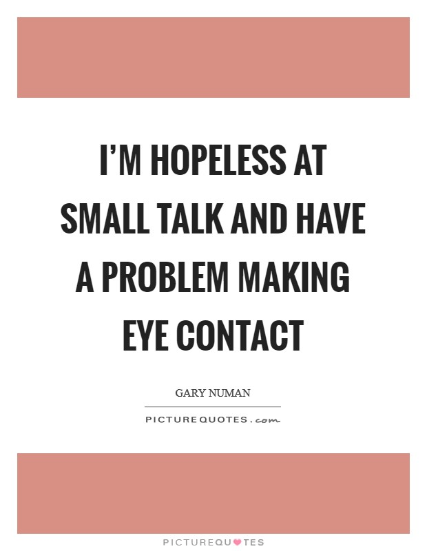 I'm hopeless at small talk and have a problem making eye contact Picture Quote #1