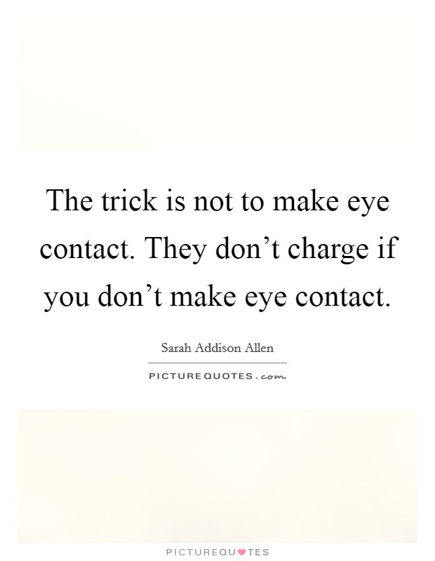 The trick is not to make eye contact. They don't charge if you don't make eye contact Picture Quote #1