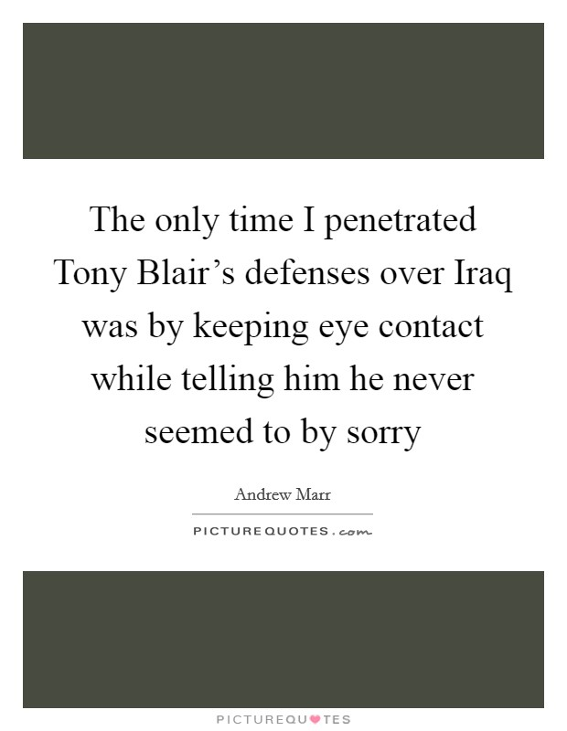 The only time I penetrated Tony Blair's defenses over Iraq was by keeping eye contact while telling him he never seemed to by sorry Picture Quote #1
