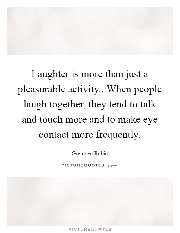 Laughter is more than just a pleasurable activity...When people laugh together, they tend to talk and touch more and to make eye contact more frequently Picture Quote #1