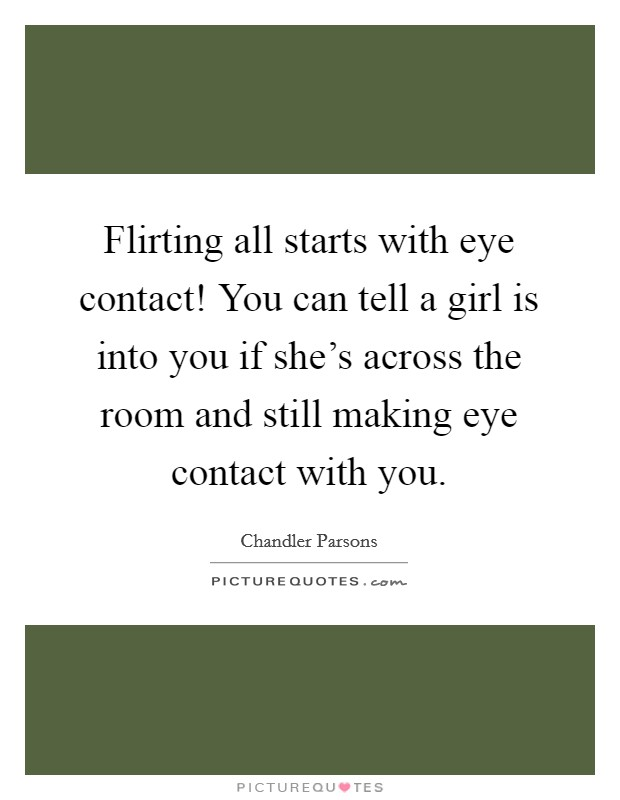 Flirting all starts with eye contact! You can tell a girl is into you if she's across the room and still making eye contact with you Picture Quote #1