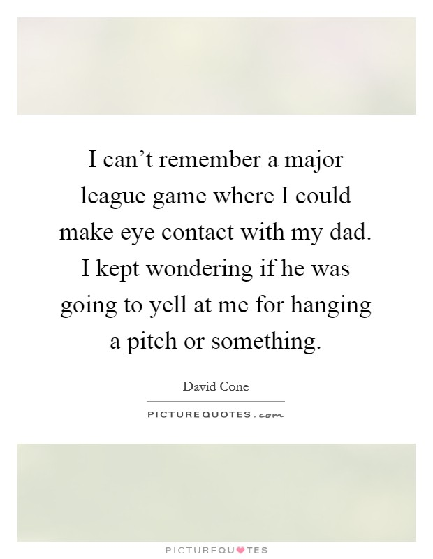 I can't remember a major league game where I could make eye contact with my dad. I kept wondering if he was going to yell at me for hanging a pitch or something Picture Quote #1