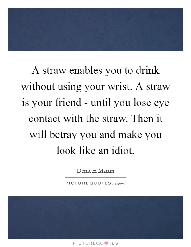 A straw enables you to drink without using your wrist. A straw is your friend - until you lose eye contact with the straw. Then it will betray you and make you look like an idiot. Picture Quote #1