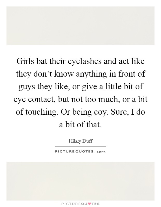 Girls bat their eyelashes and act like they don't know anything in front of guys they like, or give a little bit of eye contact, but not too much, or a bit of touching. Or being coy. Sure, I do a bit of that. Picture Quote #1