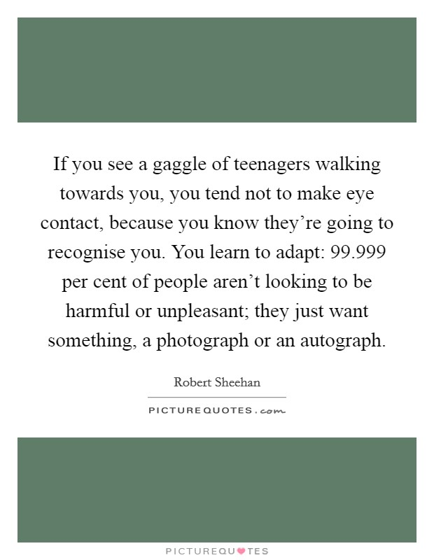 If you see a gaggle of teenagers walking towards you, you tend not to make eye contact, because you know they're going to recognise you. You learn to adapt: 99.999 per cent of people aren't looking to be harmful or unpleasant; they just want something, a photograph or an autograph. Picture Quote #1