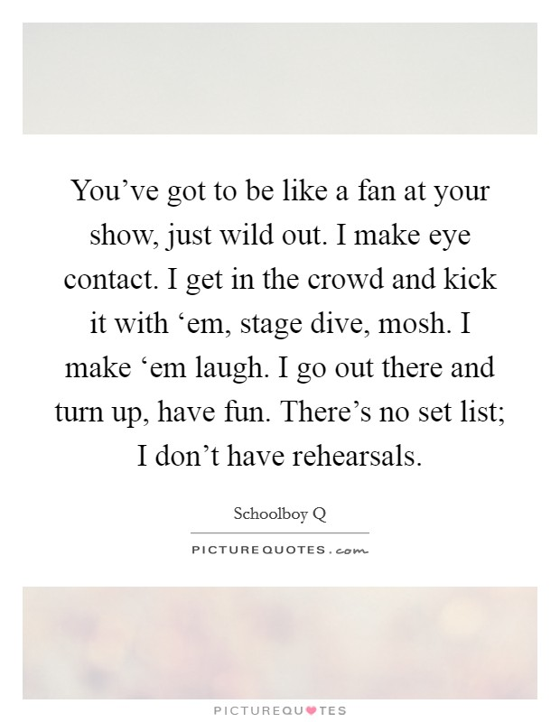 You've got to be like a fan at your show, just wild out. I make eye contact. I get in the crowd and kick it with 'em, stage dive, mosh. I make 'em laugh. I go out there and turn up, have fun. There's no set list; I don't have rehearsals Picture Quote #1