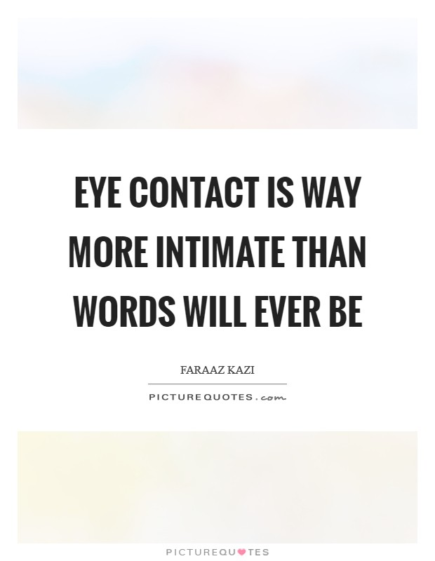 Eye contact is way more intimate than words will ever be Picture Quote #1