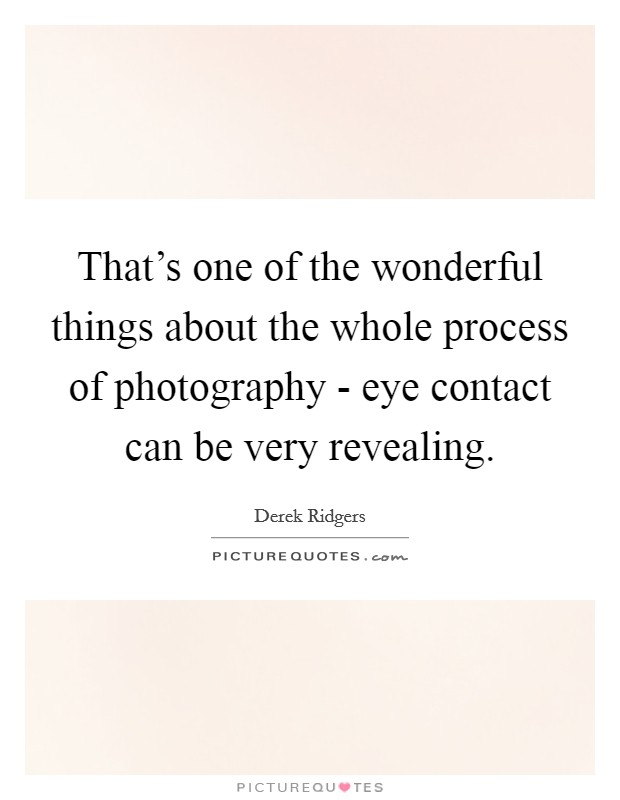That's one of the wonderful things about the whole process of photography - eye contact can be very revealing. Picture Quote #1