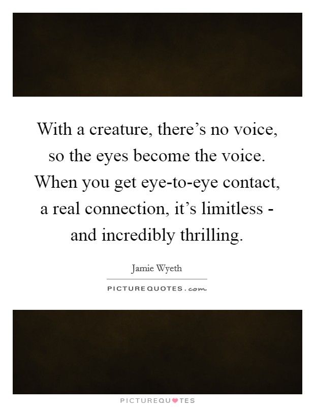 With a creature, there's no voice, so the eyes become the voice. When you get eye-to-eye contact, a real connection, it's limitless - and incredibly thrilling Picture Quote #1