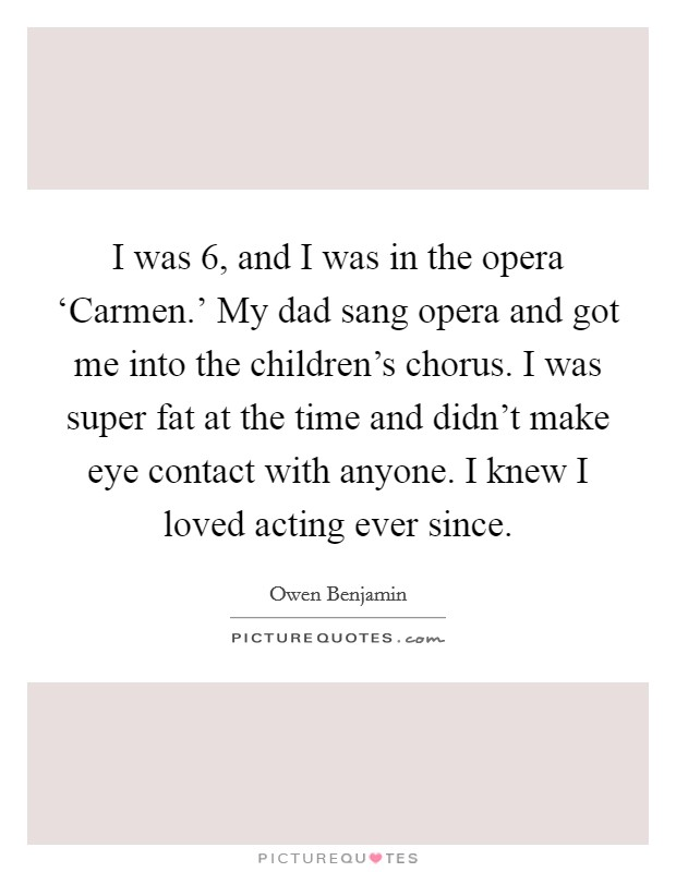 I was 6, and I was in the opera 'Carmen.' My dad sang opera and got me into the children's chorus. I was super fat at the time and didn't make eye contact with anyone. I knew I loved acting ever since Picture Quote #1