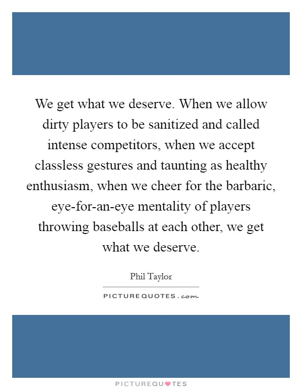 We get what we deserve. When we allow dirty players to be sanitized and called intense competitors, when we accept classless gestures and taunting as healthy enthusiasm, when we cheer for the barbaric, eye-for-an-eye mentality of players throwing baseballs at each other, we get what we deserve Picture Quote #1
