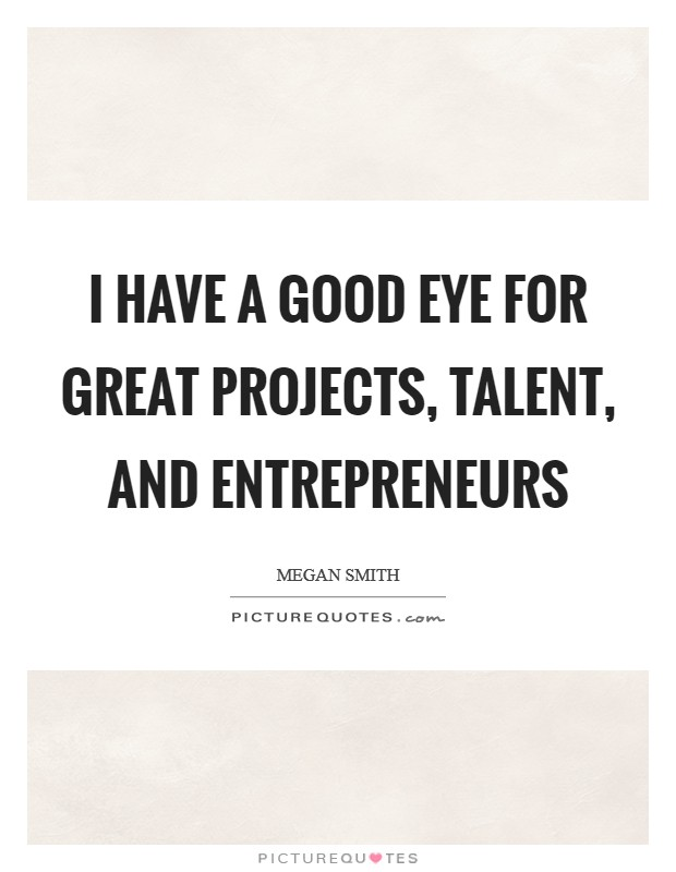 I have a good eye for great projects, talent, and entrepreneurs Picture Quote #1