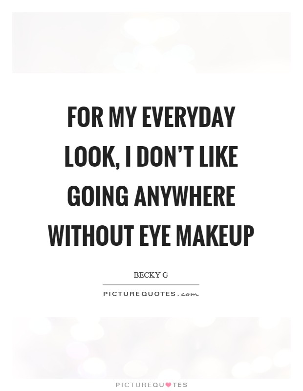 For my everyday look, I don't like going anywhere without eye makeup Picture Quote #1