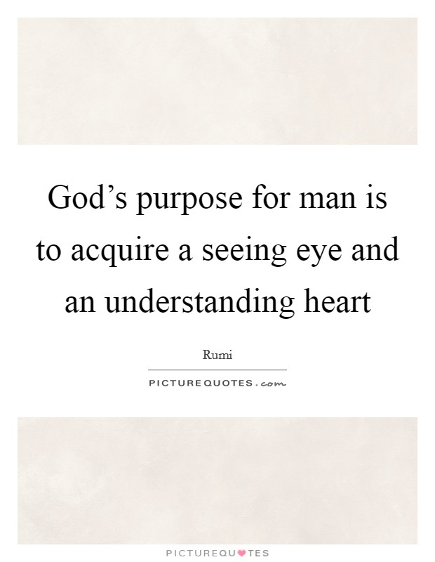 God's purpose for man is to acquire a seeing eye and an understanding heart Picture Quote #1