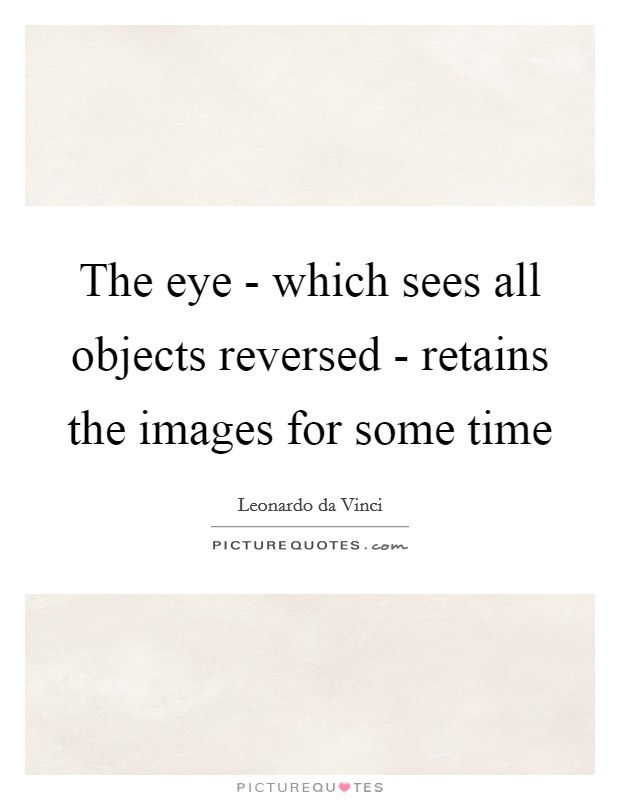 The eye - which sees all objects reversed - retains the images for some time Picture Quote #1