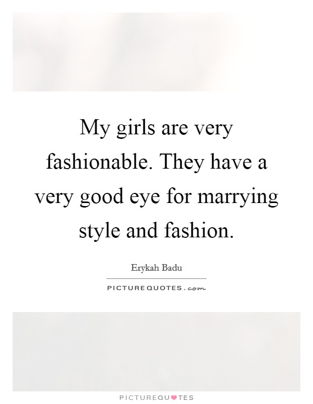 My girls are very fashionable. They have a very good eye for marrying style and fashion Picture Quote #1