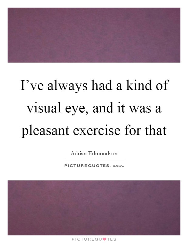 I've always had a kind of visual eye, and it was a pleasant exercise for that Picture Quote #1