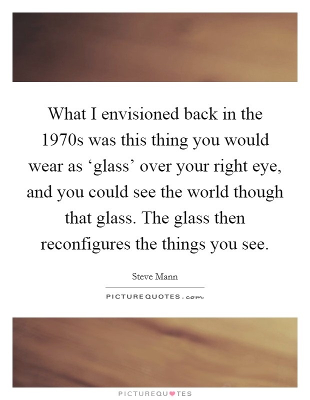 What I envisioned back in the 1970s was this thing you would wear as 'glass' over your right eye, and you could see the world though that glass. The glass then reconfigures the things you see Picture Quote #1