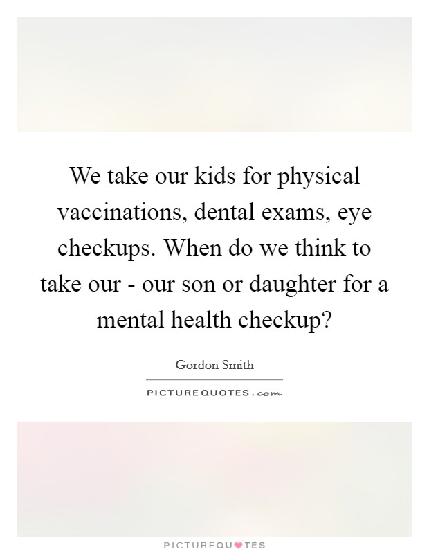 We take our kids for physical vaccinations, dental exams, eye checkups. When do we think to take our - our son or daughter for a mental health checkup? Picture Quote #1