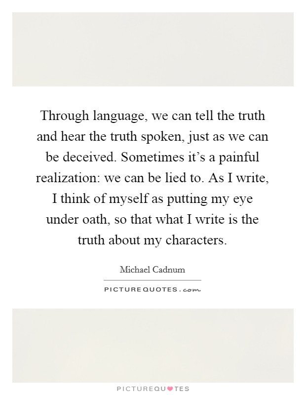 Through language, we can tell the truth and hear the truth spoken, just as we can be deceived. Sometimes it's a painful realization: we can be lied to. As I write, I think of myself as putting my eye under oath, so that what I write is the truth about my characters. Picture Quote #1