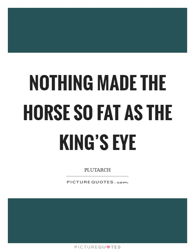 Nothing made the horse so fat as the king's eye Picture Quote #1