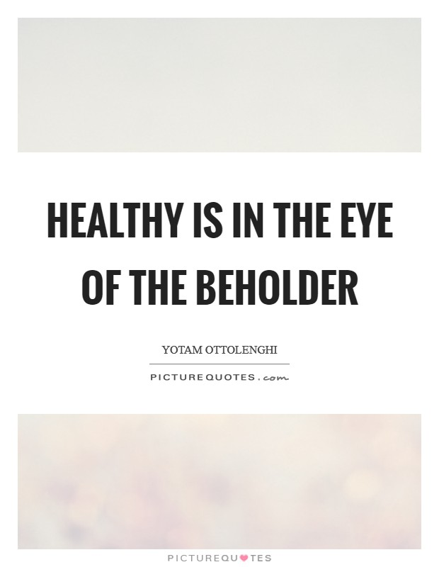 Healthy is in the eye of the beholder Picture Quote #1