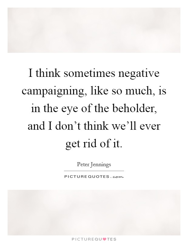I think sometimes negative campaigning, like so much, is in the eye of the beholder, and I don't think we'll ever get rid of it Picture Quote #1