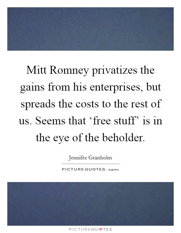 Mitt Romney privatizes the gains from his enterprises, but spreads the costs to the rest of us. Seems that 'free stuff' is in the eye of the beholder Picture Quote #1