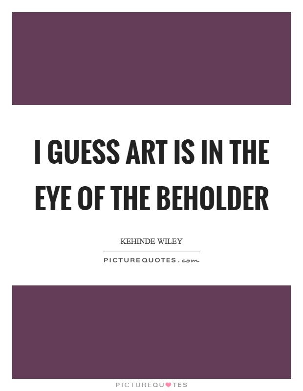 I guess art is in the eye of the beholder Picture Quote #1