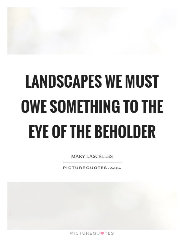 Landscapes we must owe something to the eye of the beholder Picture Quote #1