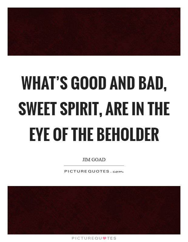 What's good and bad, sweet spirit, are in the eye of the beholder Picture Quote #1