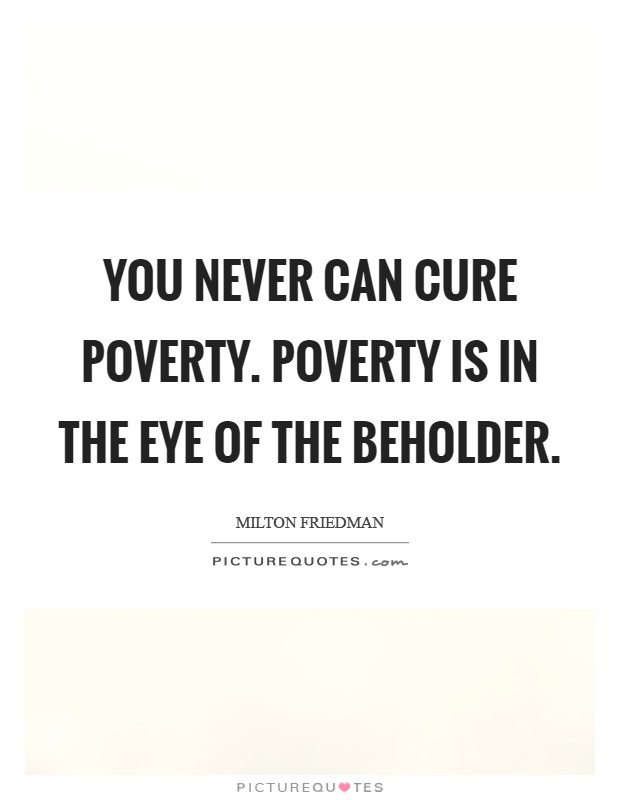 You never can cure poverty. Poverty is in the eye of the beholder Picture Quote #1