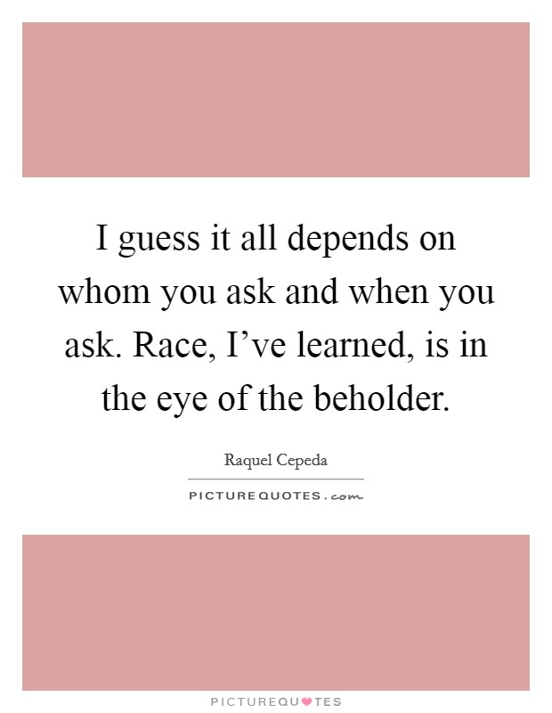 I guess it all depends on whom you ask and when you ask. Race, I've learned, is in the eye of the beholder Picture Quote #1