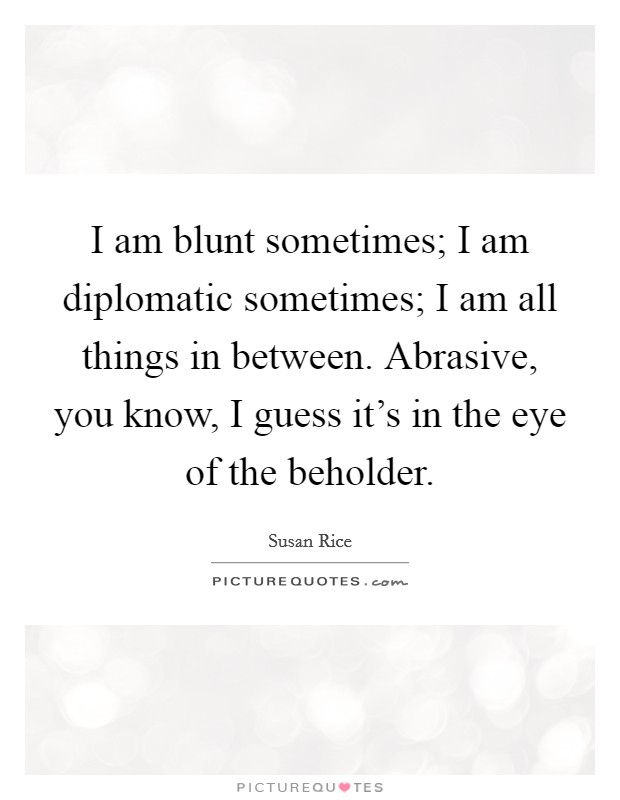 I am blunt sometimes; I am diplomatic sometimes; I am all things in between. Abrasive, you know, I guess it's in the eye of the beholder Picture Quote #1