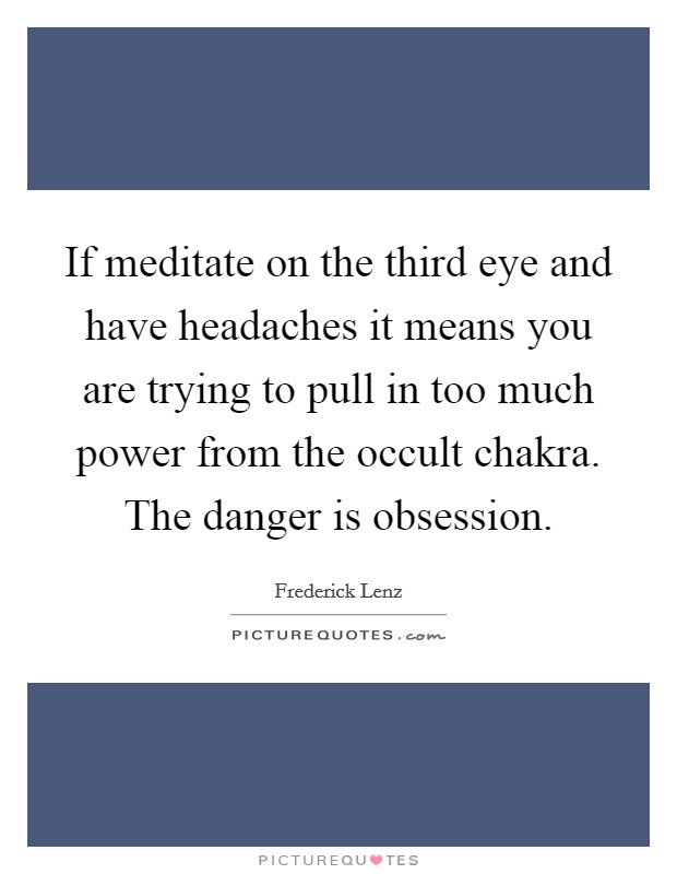 If meditate on the third eye and have headaches it means you are trying to pull in too much power from the occult chakra. The danger is obsession Picture Quote #1