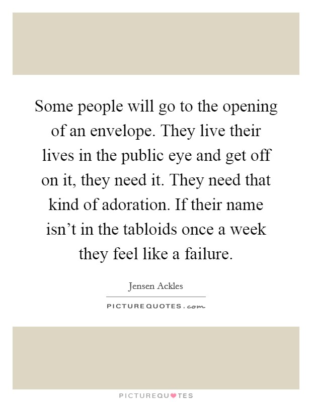 Some people will go to the opening of an envelope. They live their lives in the public eye and get off on it, they need it. They need that kind of adoration. If their name isn't in the tabloids once a week they feel like a failure Picture Quote #1