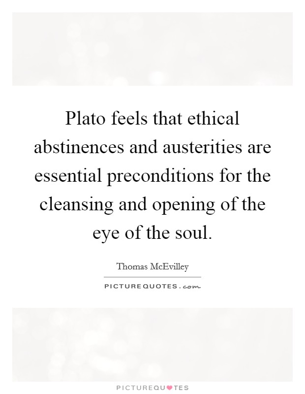 Plato feels that ethical abstinences and austerities are essential preconditions for the cleansing and opening of the eye of the soul Picture Quote #1