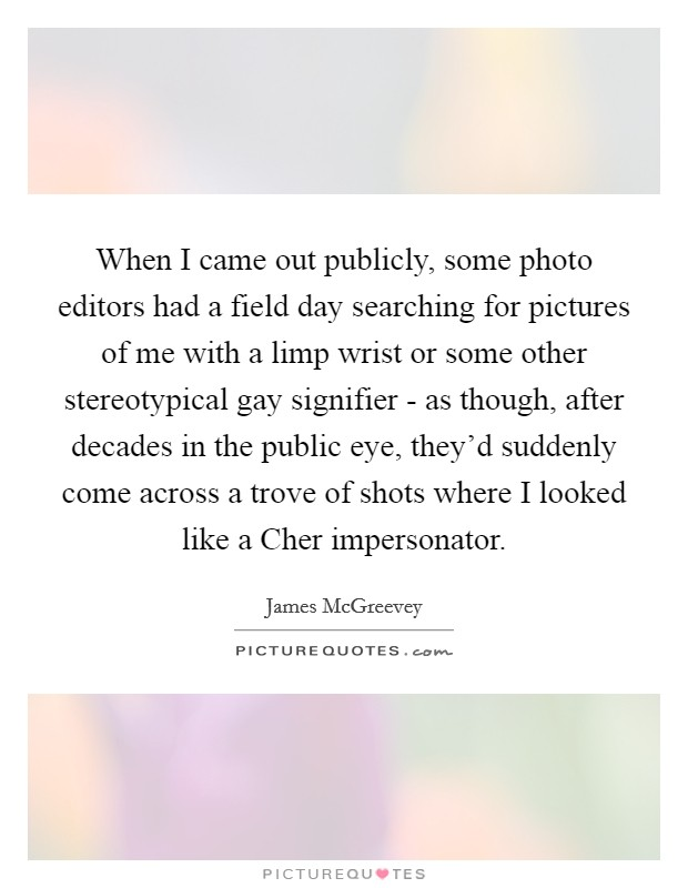 When I came out publicly, some photo editors had a field day searching for pictures of me with a limp wrist or some other stereotypical gay signifier - as though, after decades in the public eye, they'd suddenly come across a trove of shots where I looked like a Cher impersonator Picture Quote #1