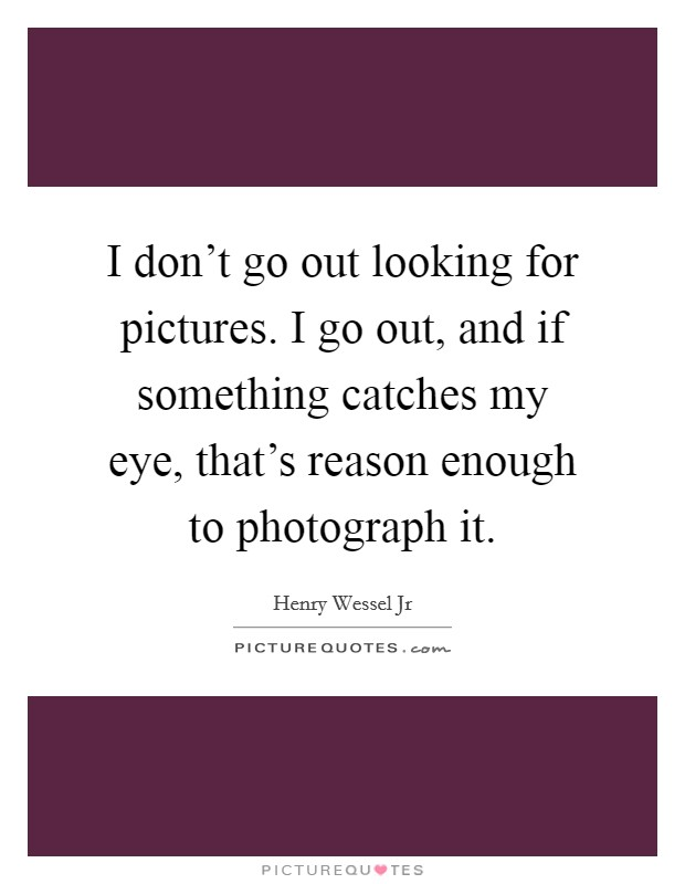 I don't go out looking for pictures. I go out, and if something catches my eye, that's reason enough to photograph it Picture Quote #1