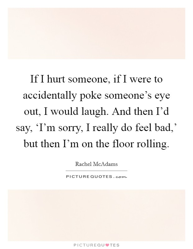If I hurt someone, if I were to accidentally poke someone's eye out, I would laugh. And then I'd say, 'I'm sorry, I really do feel bad,' but then I'm on the floor rolling Picture Quote #1