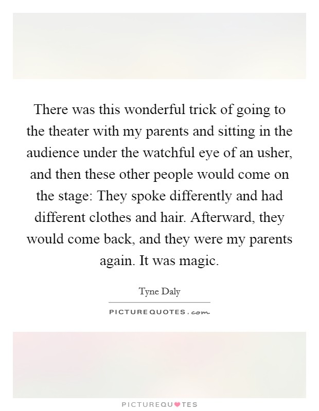 There was this wonderful trick of going to the theater with my parents and sitting in the audience under the watchful eye of an usher, and then these other people would come on the stage: They spoke differently and had different clothes and hair. Afterward, they would come back, and they were my parents again. It was magic Picture Quote #1