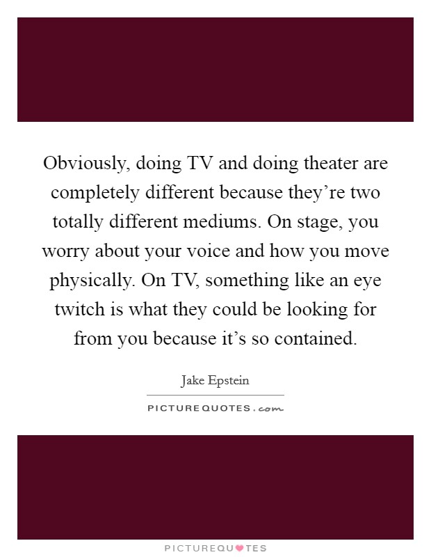 Obviously, doing TV and doing theater are completely different because they're two totally different mediums. On stage, you worry about your voice and how you move physically. On TV, something like an eye twitch is what they could be looking for from you because it's so contained. Picture Quote #1