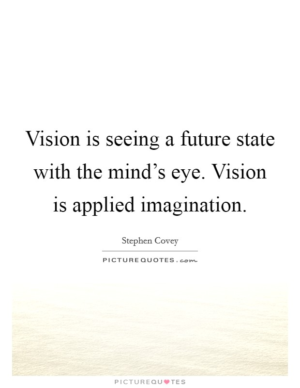 Vision is seeing a future state with the mind's eye. Vision is applied imagination Picture Quote #1