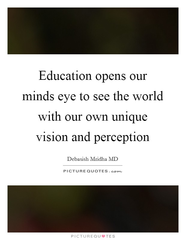 Education opens our minds eye to see the world with our own unique vision and perception Picture Quote #1